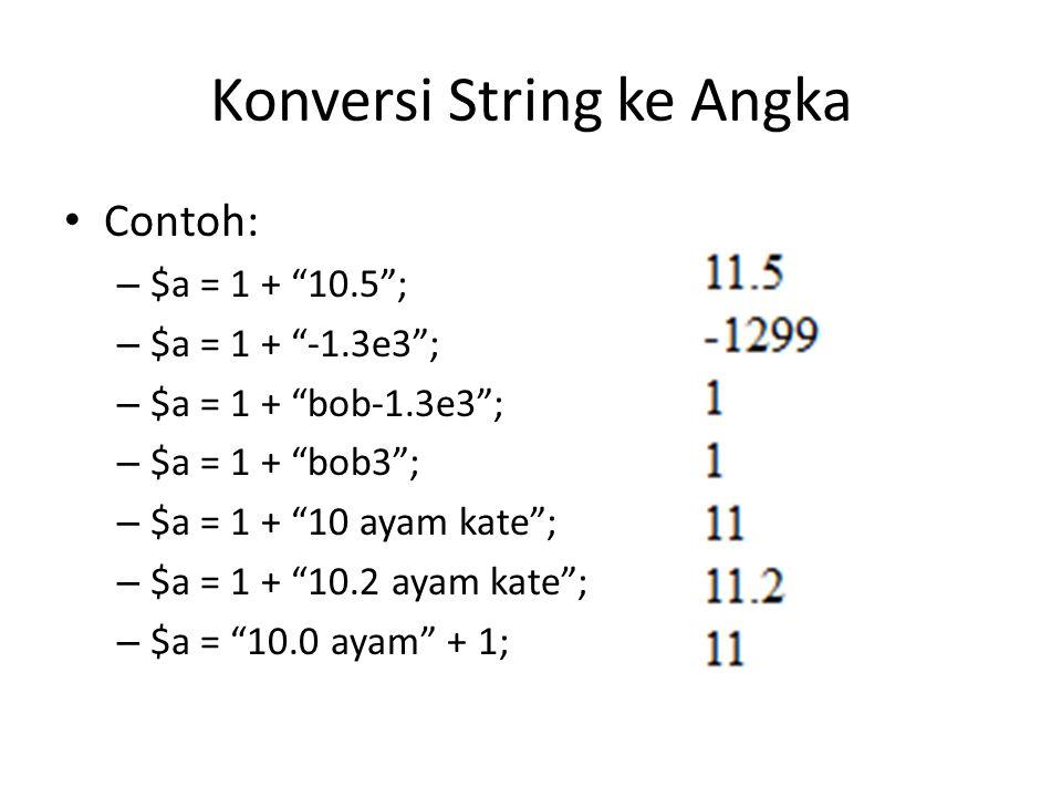 "Konversi String ke Angka Contoh: – $a = 1 + ""10.5""; – $a = 1 + ""-1.3e3""; – $a = 1 + ""bob-1.3e3""; – $a = 1 + ""bob3""; – $a = 1 + ""10 ayam kate""; – $a ="