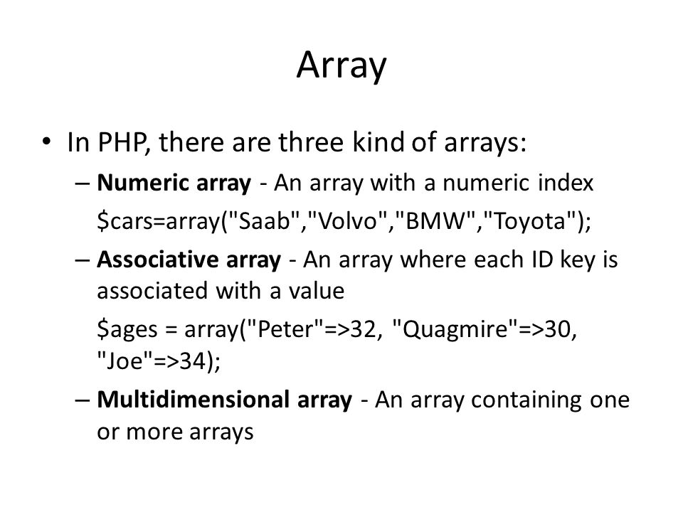 Array In PHP, there are three kind of arrays: – Numeric array - An array with a numeric index $cars=array(