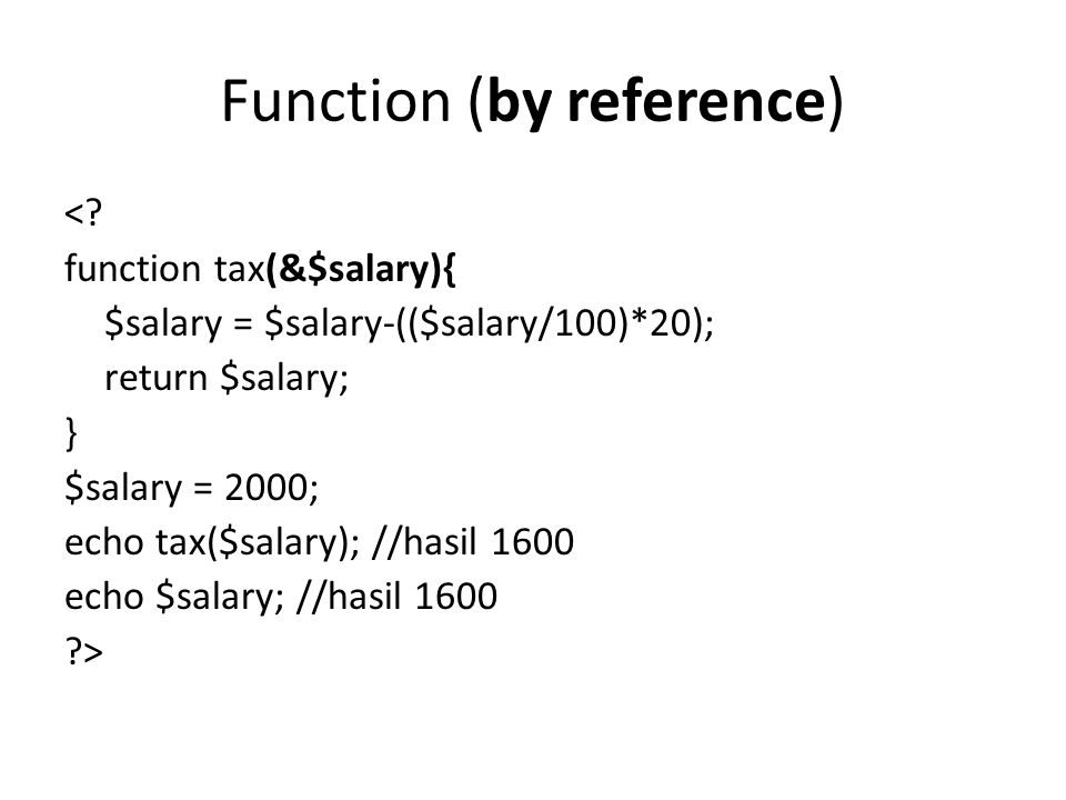 Function (by reference) <? function tax(&$salary){ $salary = $salary-(($salary/100)*20); return $salary; } $salary = 2000; echo tax($salary); //hasil