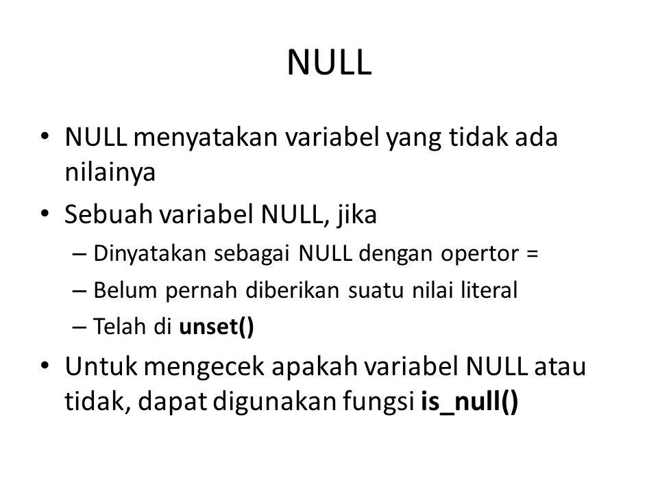 NULL NULL menyatakan variabel yang tidak ada nilainya Sebuah variabel NULL, jika – Dinyatakan sebagai NULL dengan opertor = – Belum pernah diberikan s