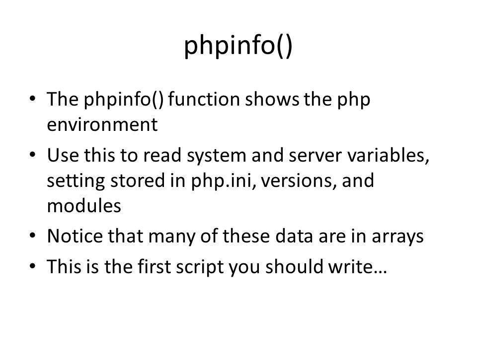phpinfo() The phpinfo() function shows the php environment Use this to read system and server variables, setting stored in php.ini, versions, and modules Notice that many of these data are in arrays This is the first script you should write…