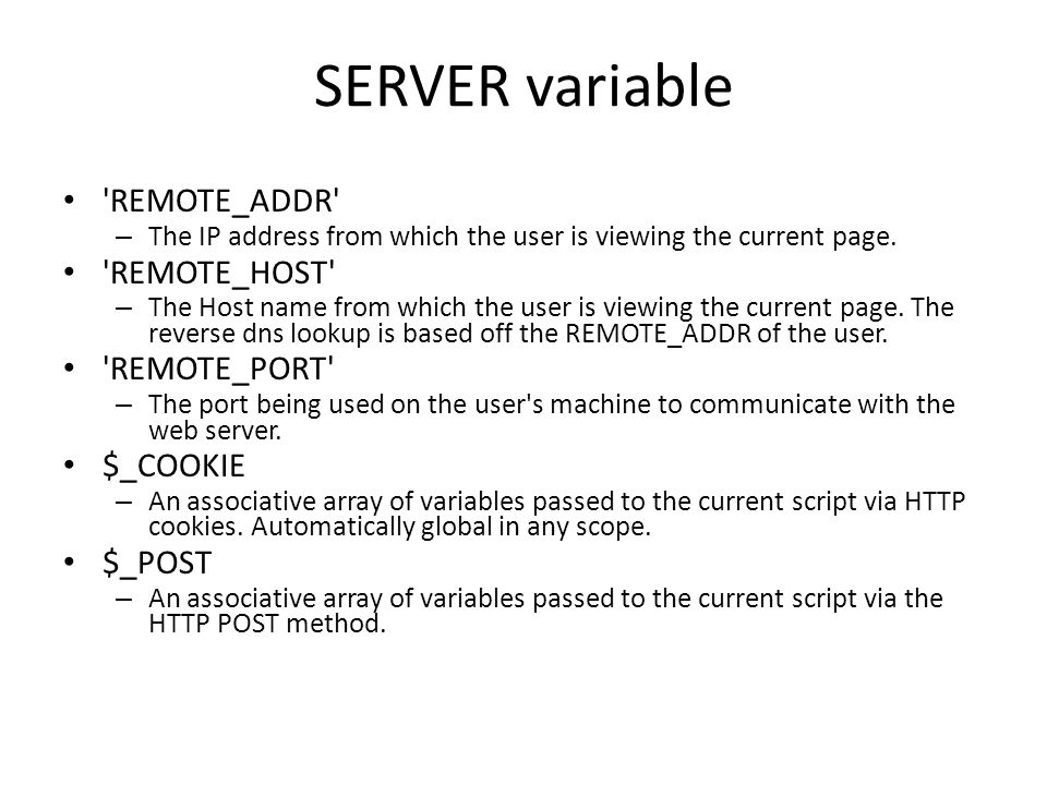 SERVER variable 'REMOTE_ADDR' – The IP address from which the user is viewing the current page. 'REMOTE_HOST' – The Host name from which the user is v