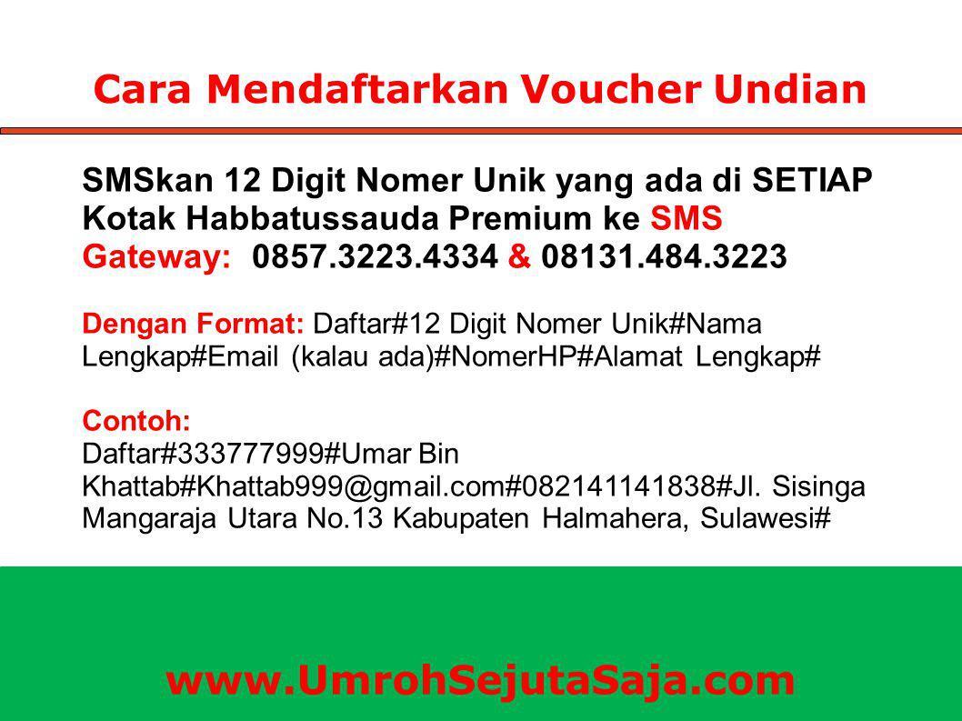 Cara Mendaftarkan Voucher Undian SMSkan 12 Digit Nomer Unik yang ada di SETIAP Kotak Habbatussauda Premium ke SMS Gateway: 0857.3223.4334 & 08131.484.3223 Dengan Format: Daftar#12 Digit Nomer Unik#Nama Lengkap#Email (kalau ada)#NomerHP#Alamat Lengkap# Contoh: Daftar#333777999#Umar Bin Khattab#Khattab999@gmail.com#082141141838#Jl.
