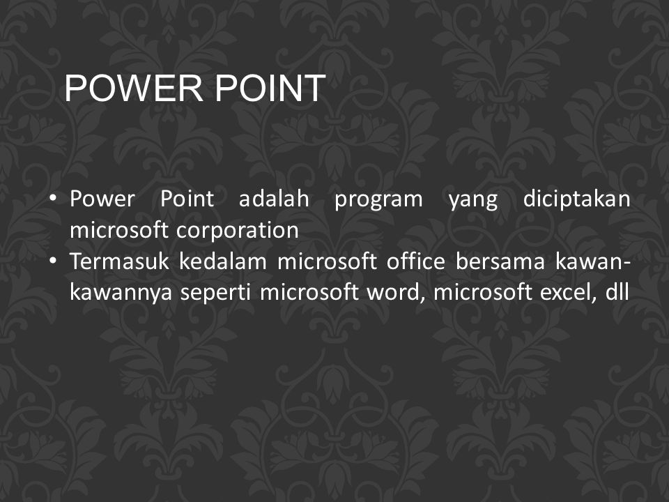 Power Point adalah program yang diciptakan microsoft corporation Termasuk kedalam microsoft office bersama kawan- kawannya seperti microsoft word, mic