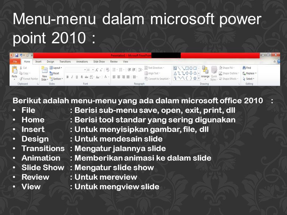 Berikut adalah menu-menu yang ada dalam microsoft office 2010: File: Berisi sub-menu save, open, exit, print, dll Home: Berisi tool standar yang serin