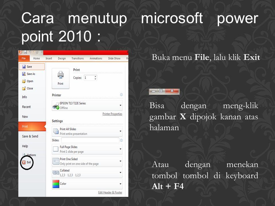 Cara menutup microsoft power point 2010 : Buka menu File, lalu klik Exit Bisa dengan meng-klik gambar X dipojok kanan atas halaman Atau dengan menekan