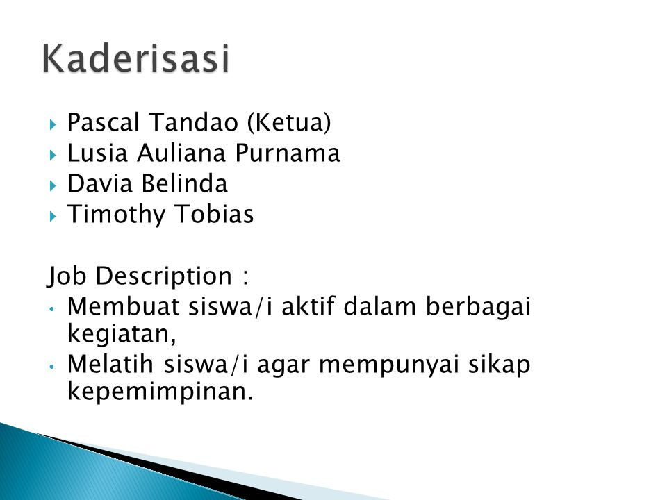  Pascal Tandao (Ketua)  Lusia Auliana Purnama  Davia Belinda  Timothy Tobias Job Description : Membuat siswa/i aktif dalam berbagai kegiatan, Melatih siswa/i agar mempunyai sikap kepemimpinan.