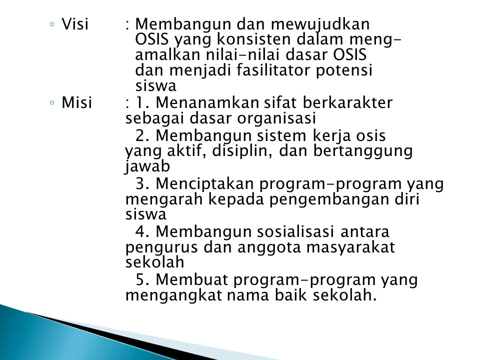 ◦ Visi: Membangun dan mewujudkan OSIS yang konsisten dalam meng- amalkan nilai-nilai dasar OSIS dan menjadi fasilitator potensi siswa ◦ Misi: 1. Menan