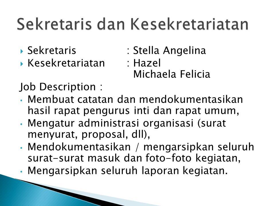  Sekretaris: Stella Angelina  Kesekretariatan: Hazel Michaela Felicia Job Description : Membuat catatan dan mendokumentasikan hasil rapat pengurus inti dan rapat umum, Mengatur administrasi organisasi (surat menyurat, proposal, dll), Mendokumentasikan / mengarsipkan seluruh surat-surat masuk dan foto-foto kegiatan, Mengarsipkan seluruh laporan kegiatan.