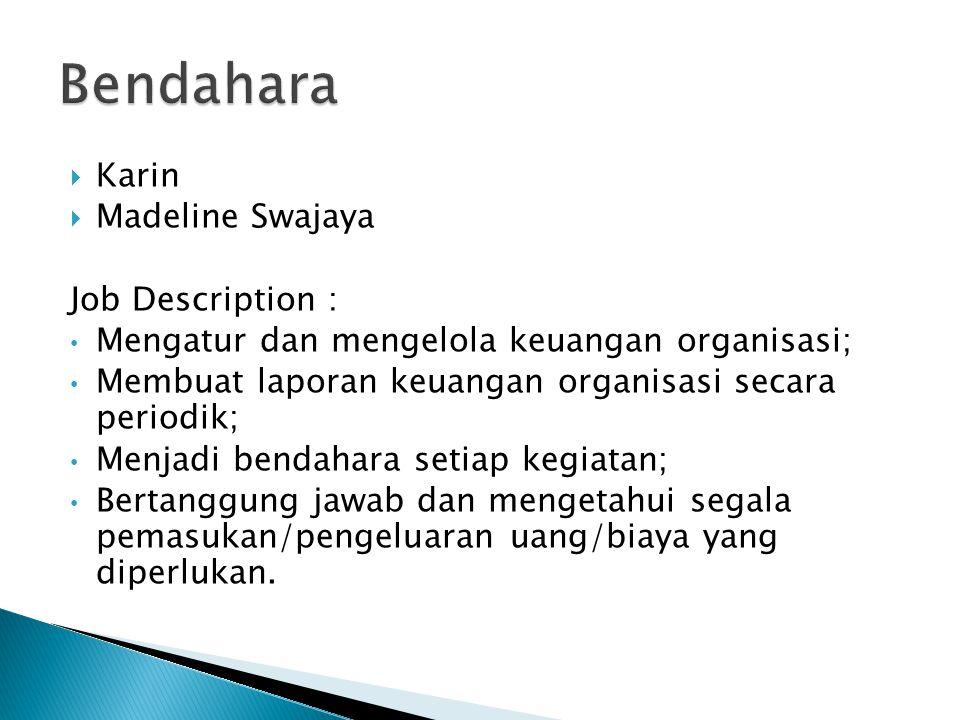  Karin  Madeline Swajaya Job Description : Mengatur dan mengelola keuangan organisasi; Membuat laporan keuangan organisasi secara periodik; Menjadi bendahara setiap kegiatan; Bertanggung jawab dan mengetahui segala pemasukan/pengeluaran uang/biaya yang diperlukan.