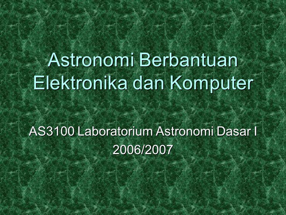 Astronomi Berbantuan Elektronika dan Komputer AS3100 Laboratorium Astronomi Dasar I 2006/2007