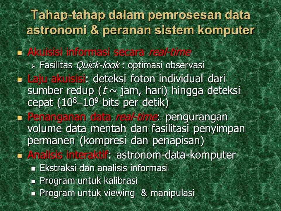 Tahap-tahap dalam pemrosesan data astronomi & peranan sistem komputer Akuisisi informasi secara real-time Akuisisi informasi secara real-time  Fasilitas Quick-look : optimasi observasi Laju akuisisi: deteksi foton individual dari sumber redup (t ~ jam, hari) hingga deteksi cepat (10 8  10 9 bits per detik) Laju akuisisi: deteksi foton individual dari sumber redup (t ~ jam, hari) hingga deteksi cepat (10 8  10 9 bits per detik) Penanganan data real-time: pengurangan volume data mentah dan fasilitasi penyimpan permanen (kompresi dan penapisan) Penanganan data real-time: pengurangan volume data mentah dan fasilitasi penyimpan permanen (kompresi dan penapisan) Analisis interaktif: astronom-data-komputer Analisis interaktif: astronom-data-komputer Ekstraksi dan analisis informasi Ekstraksi dan analisis informasi Program untuk kalibrasi Program untuk kalibrasi Program untuk viewing & manipulasi Program untuk viewing & manipulasi
