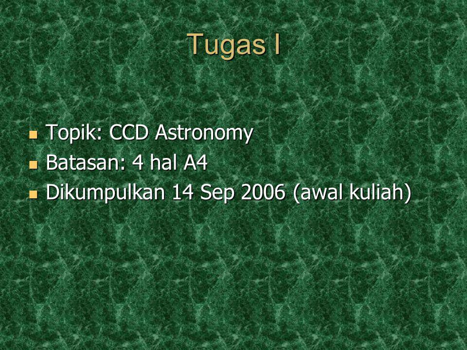 Tugas I Topik: CCD Astronomy Topik: CCD Astronomy Batasan: 4 hal A4 Batasan: 4 hal A4 Dikumpulkan 14 Sep 2006 (awal kuliah) Dikumpulkan 14 Sep 2006 (awal kuliah)
