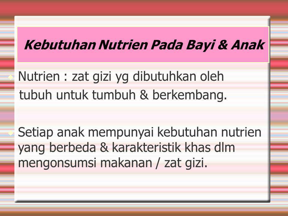 Kebutuhan Nutrien Pada Bayi & Anak  Nutrien : zat gizi yg dibutuhkan oleh tubuh untuk tumbuh & berkembang.