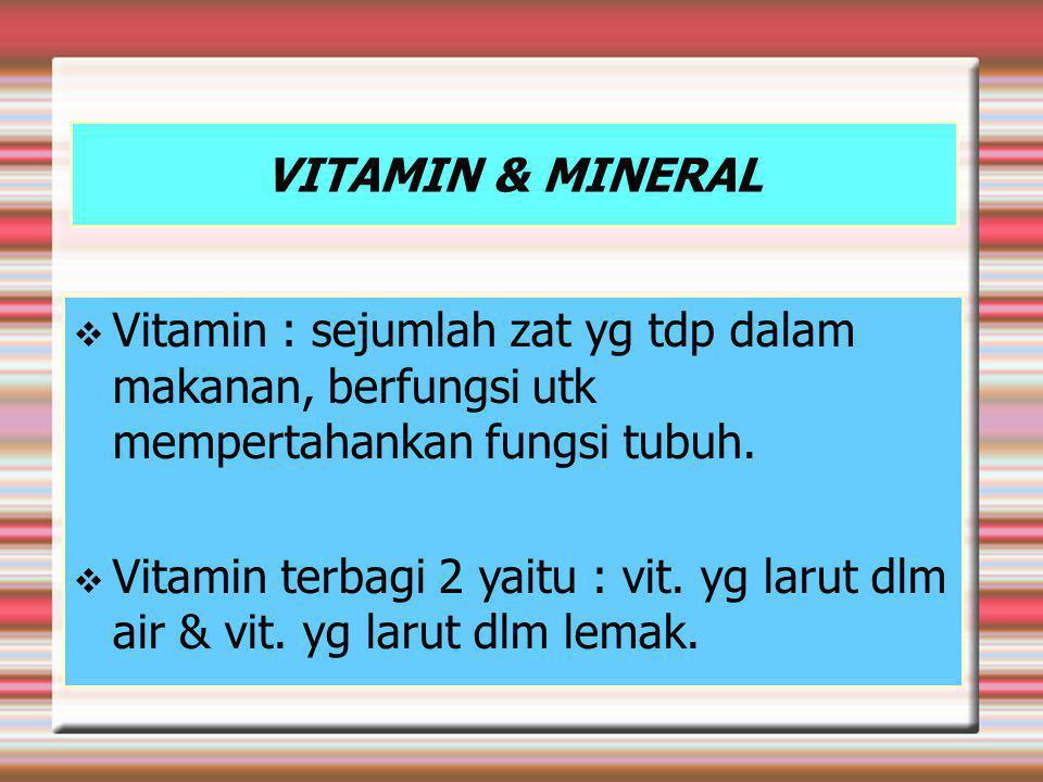 VITAMIN & MINERAL  Vitamin : sejumlah zat yg tdp dalam makanan, berfungsi utk mempertahankan fungsi tubuh.
