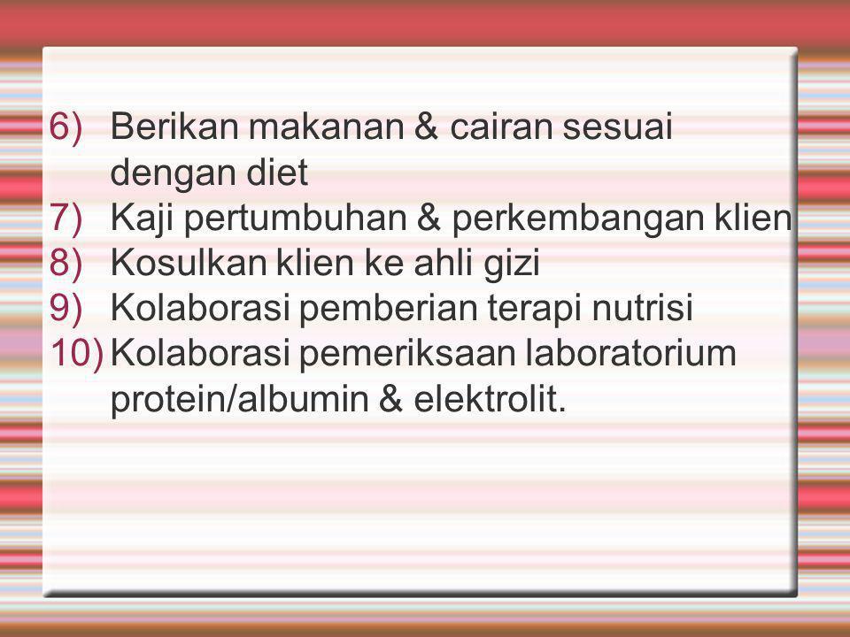 6)Berikan makanan & cairan sesuai dengan diet 7)Kaji pertumbuhan & perkembangan klien 8)Kosulkan klien ke ahli gizi 9)Kolaborasi pemberian terapi nutrisi 10)Kolaborasi pemeriksaan laboratorium protein/albumin & elektrolit.