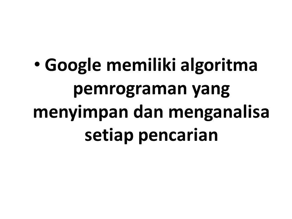 Google memiliki algoritma pemrograman yang menyimpan dan menganalisa setiap pencarian