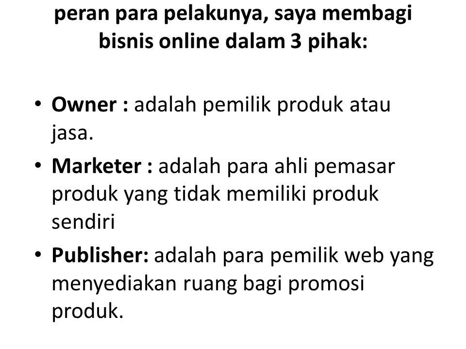 peran para pelakunya, saya membagi bisnis online dalam 3 pihak: Owner : adalah pemilik produk atau jasa.