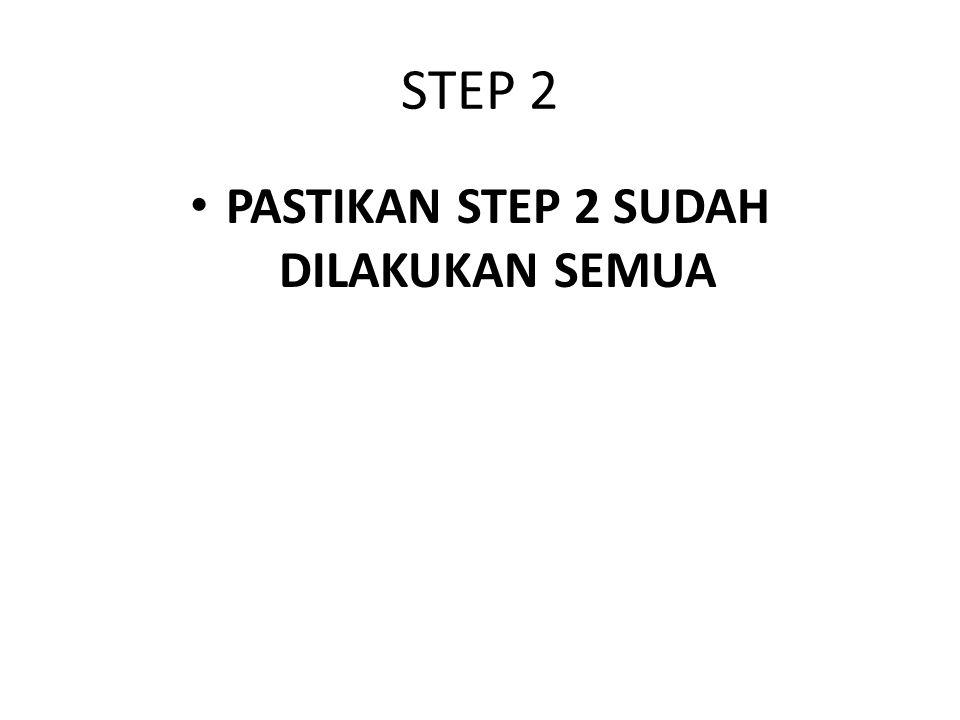STEP 2 PASTIKAN STEP 2 SUDAH DILAKUKAN SEMUA