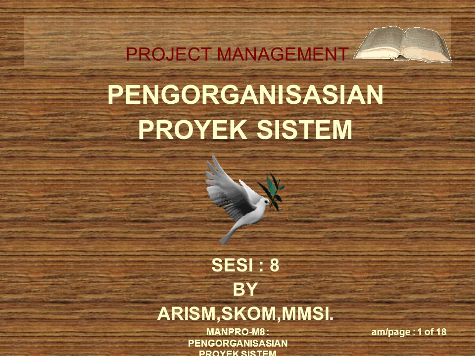 PROJECT MANAGEMENT MANPRO-M8 : PENGORGANISASIAN PROYEK SISTEM am/page : 1 of 18 PENGORGANISASIAN PROYEK SISTEM SESI : 8 BY ARISM,SKOM,MMSI.