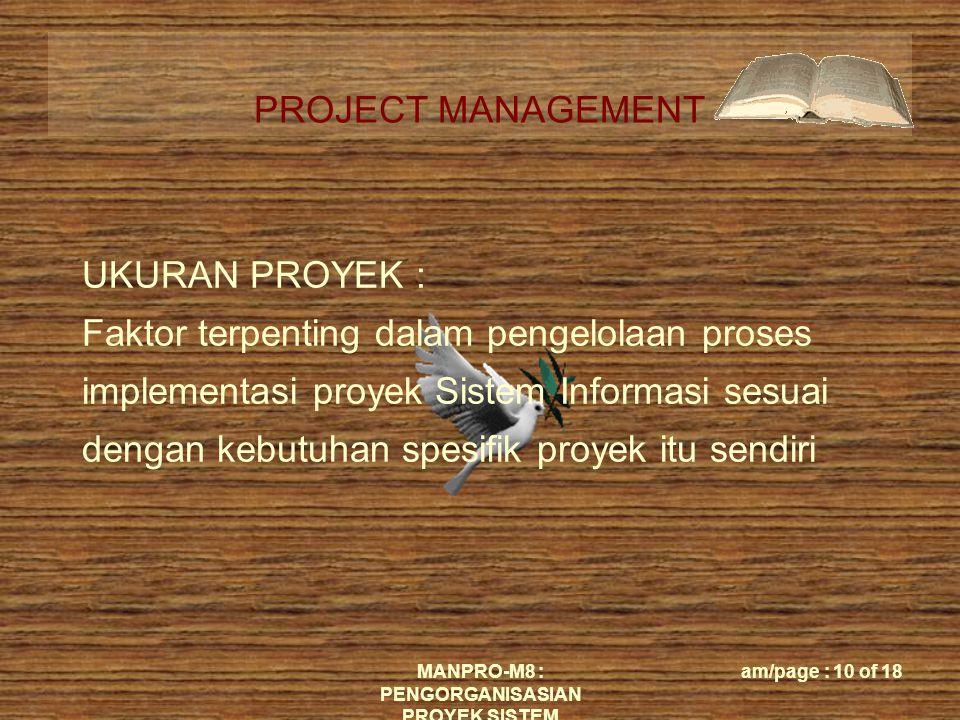 PROJECT MANAGEMENT MANPRO-M8 : PENGORGANISASIAN PROYEK SISTEM am/page : 10 of 18 UKURAN PROYEK : Faktor terpenting dalam pengelolaan proses implementasi proyek Sistem Informasi sesuai dengan kebutuhan spesifik proyek itu sendiri