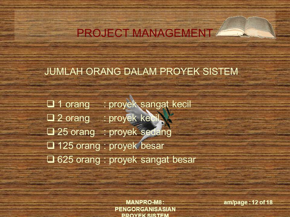 PROJECT MANAGEMENT MANPRO-M8 : PENGORGANISASIAN PROYEK SISTEM am/page : 12 of 18 JUMLAH ORANG DALAM PROYEK SISTEM  1 orang : proyek sangat kecil  2 orang : proyek kecil  25 orang : proyek sedang  125 orang : proyek besar  625 orang : proyek sangat besar