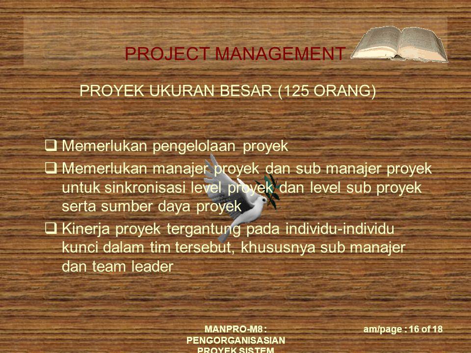 PROJECT MANAGEMENT MANPRO-M8 : PENGORGANISASIAN PROYEK SISTEM am/page : 16 of 18 PROYEK UKURAN BESAR (125 ORANG)  Memerlukan pengelolaan proyek  Memerlukan manajer proyek dan sub manajer proyek untuk sinkronisasi level proyek dan level sub proyek serta sumber daya proyek  Kinerja proyek tergantung pada individu-individu kunci dalam tim tersebut, khususnya sub manajer dan team leader