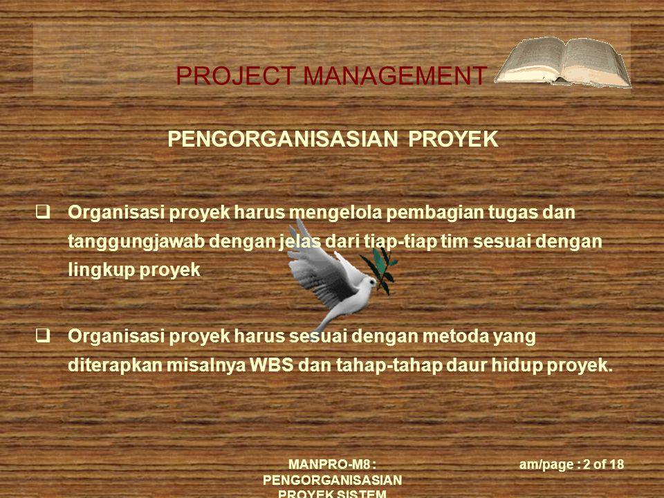 PROJECT MANAGEMENT MANPRO-M8 : PENGORGANISASIAN PROYEK SISTEM am/page : 2 of 18  Organisasi proyek harus mengelola pembagian tugas dan tanggungjawab dengan jelas dari tiap-tiap tim sesuai dengan lingkup proyek  Organisasi proyek harus sesuai dengan metoda yang diterapkan misalnya WBS dan tahap-tahap daur hidup proyek.
