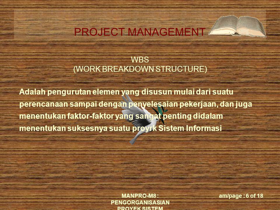 PROJECT MANAGEMENT MANPRO-M8 : PENGORGANISASIAN PROYEK SISTEM am/page : 7 of 18 WBS (Work Breakdown Structure) Mencakup : (1) Menggambarkan semua pekerjaan-pekerjaan penting (2) Tugas-tugas yang jelas serta tanggungjawabnya (3) Kerangka acuan untuk penjadwalan, pembiayaan, dan jenis-jenis pengeluaran