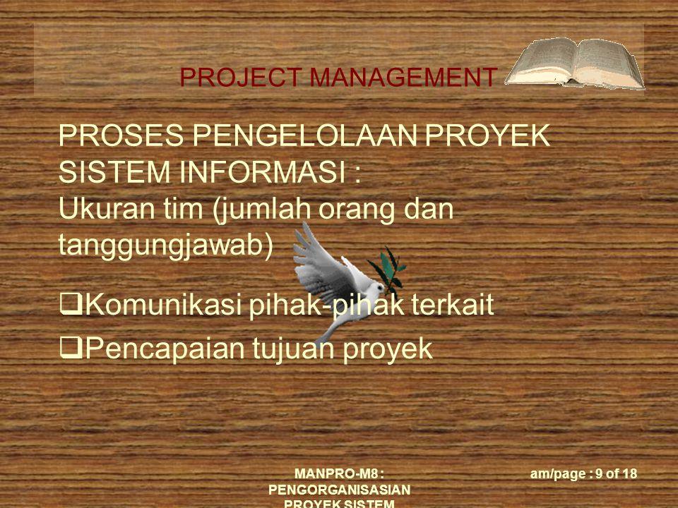 PROJECT MANAGEMENT MANPRO-M8 : PENGORGANISASIAN PROYEK SISTEM am/page : 9 of 18 PROSES PENGELOLAAN PROYEK SISTEM INFORMASI : Ukuran tim (jumlah orang dan tanggungjawab)  Komunikasi pihak-pihak terkait  Pencapaian tujuan proyek