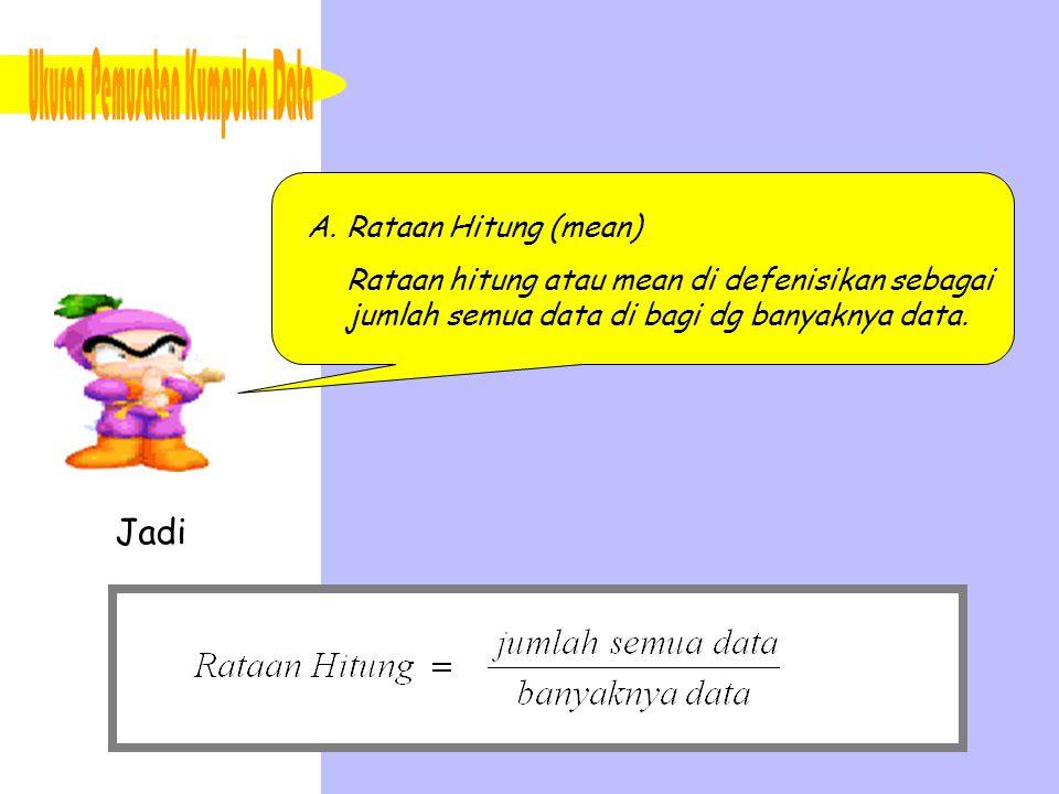 A.Rataan Hitung (mean) Rataan hitung atau mean di defenisikan sebagai jumlah semua data di bagi dg banyaknya data. Jadi