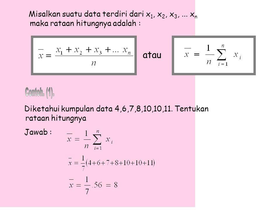 Misalkan suatu data terdiri dari x 1, x 2, x 3,... x n maka rataan hitungnya adalah : atau Diketahui kumpulan data 4,6,7,8,10,10,11. Tentukan rataan h