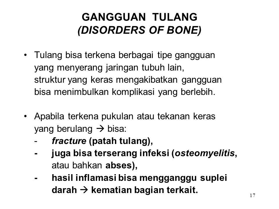 17 GANGGUAN TULANG (DISORDERS OF BONE) Tulang bisa terkena berbagai tipe gangguan yang menyerang jaringan tubuh lain, struktur yang keras mengakibatka