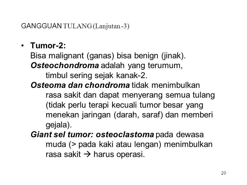 20 GANGGUAN TULANG (Lanjutan -3) Tumor-2: Bisa malignant (ganas) bisa benign (jinak). Osteochondroma adalah yang terumum, timbul sering sejak kanak-2.