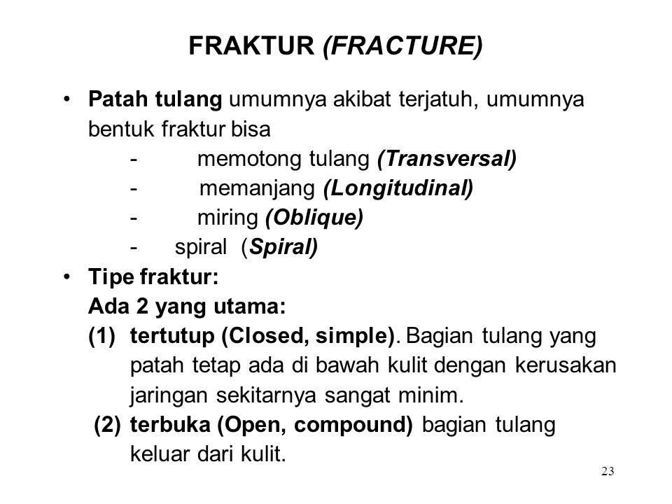 23 FRAKTUR (FRACTURE) Patah tulang umumnya akibat terjatuh, umumnya bentuk fraktur bisa -memotong tulang (Transversal) - memanjang (Longitudinal) -mir