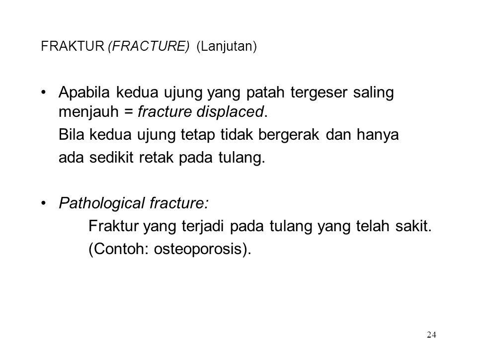24 FRAKTUR (FRACTURE) (Lanjutan) Apabila kedua ujung yang patah tergeser saling menjauh = fracture displaced. Bila kedua ujung tetap tidak bergerak da