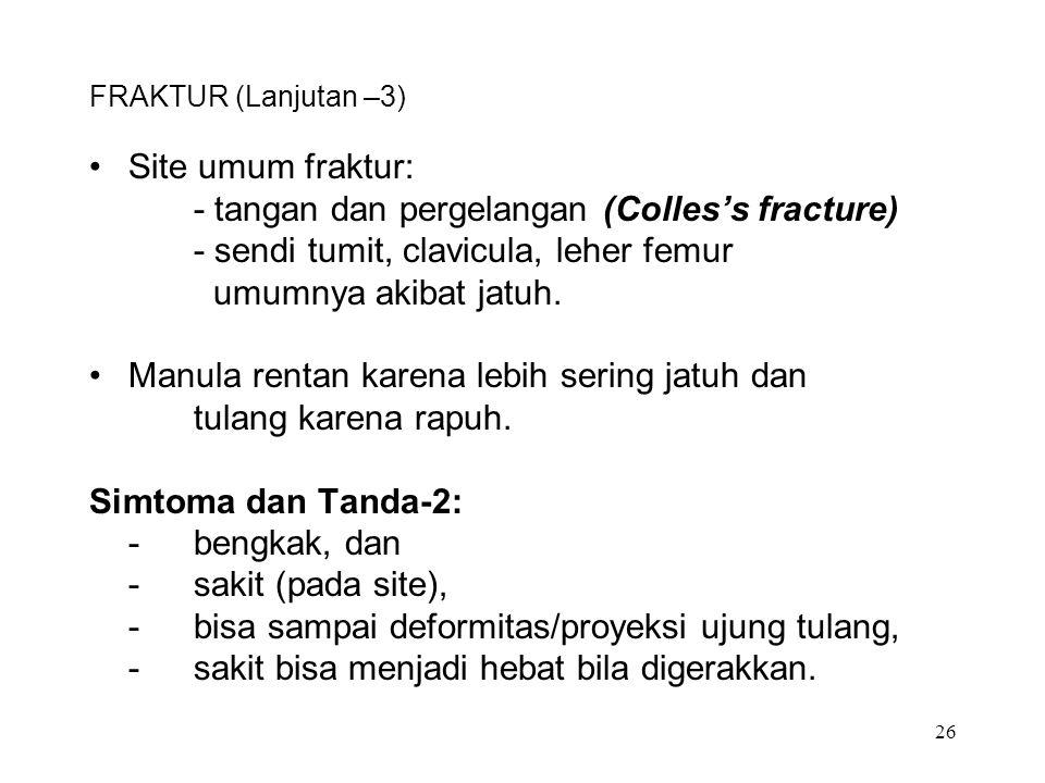 26 FRAKTUR (Lanjutan –3) Site umum fraktur: - tangan dan pergelangan (Colles's fracture) - sendi tumit, clavicula, leher femur umumnya akibat jatuh. M
