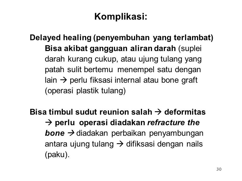 30 Komplikasi: Delayed healing (penyembuhan yang terlambat) Bisa akibat gangguan aliran darah (suplei darah kurang cukup, atau ujung tulang yang patah