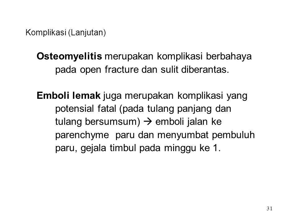 31 Komplikasi (Lanjutan) Osteomyelitis merupakan komplikasi berbahaya pada open fracture dan sulit diberantas. Emboli lemak juga merupakan komplikasi