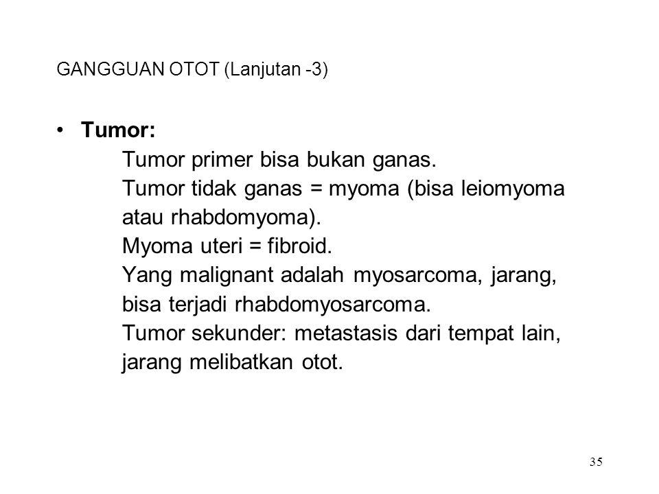 35 GANGGUAN OTOT (Lanjutan -3) Tumor: Tumor primer bisa bukan ganas. Tumor tidak ganas = myoma (bisa leiomyoma atau rhabdomyoma). Myoma uteri = fibroi