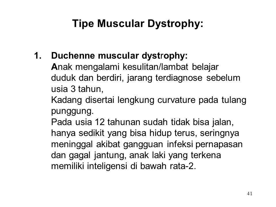 41 Tipe Muscular Dystrophy: 1.Duchenne muscular dystrophy: Anak mengalami kesulitan/lambat belajar duduk dan berdiri, jarang terdiagnose sebelum usia