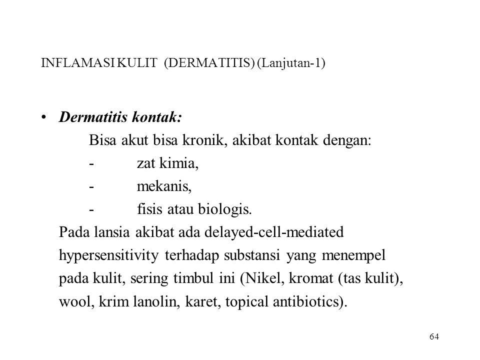 64 INFLAMASI KULIT (DERMATITIS) (Lanjutan-1) Dermatitis kontak: Bisa akut bisa kronik, akibat kontak dengan: -zat kimia, -mekanis, -fisis atau biologi