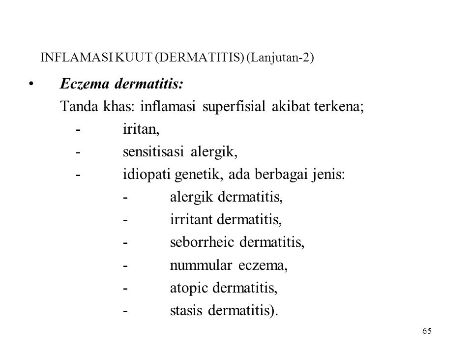 65 INFLAMASI KUUT (DERMATITIS) (Lanjutan-2) Eczema dermatitis: Tanda khas: inflamasi superfisial akibat terkena; -iritan, -sensitisasi alergik, -idiop