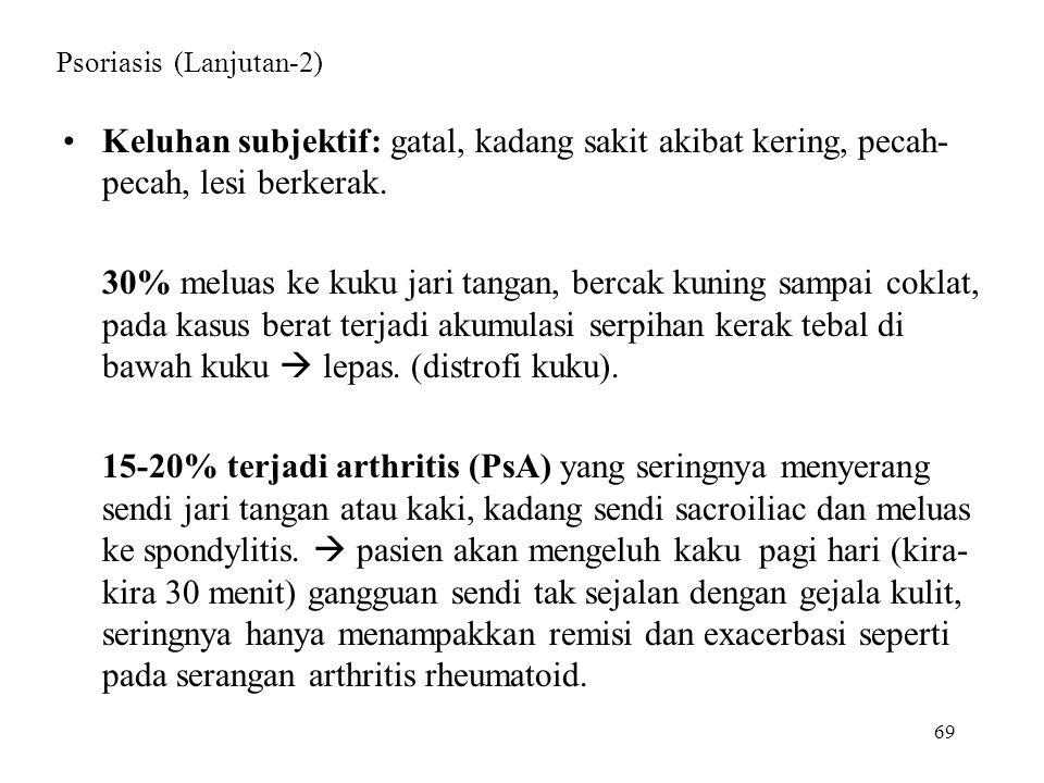 69 Psoriasis (Lanjutan-2) Keluhan subjektif: gatal, kadang sakit akibat kering, pecah- pecah, lesi berkerak. 30% meluas ke kuku jari tangan, bercak ku