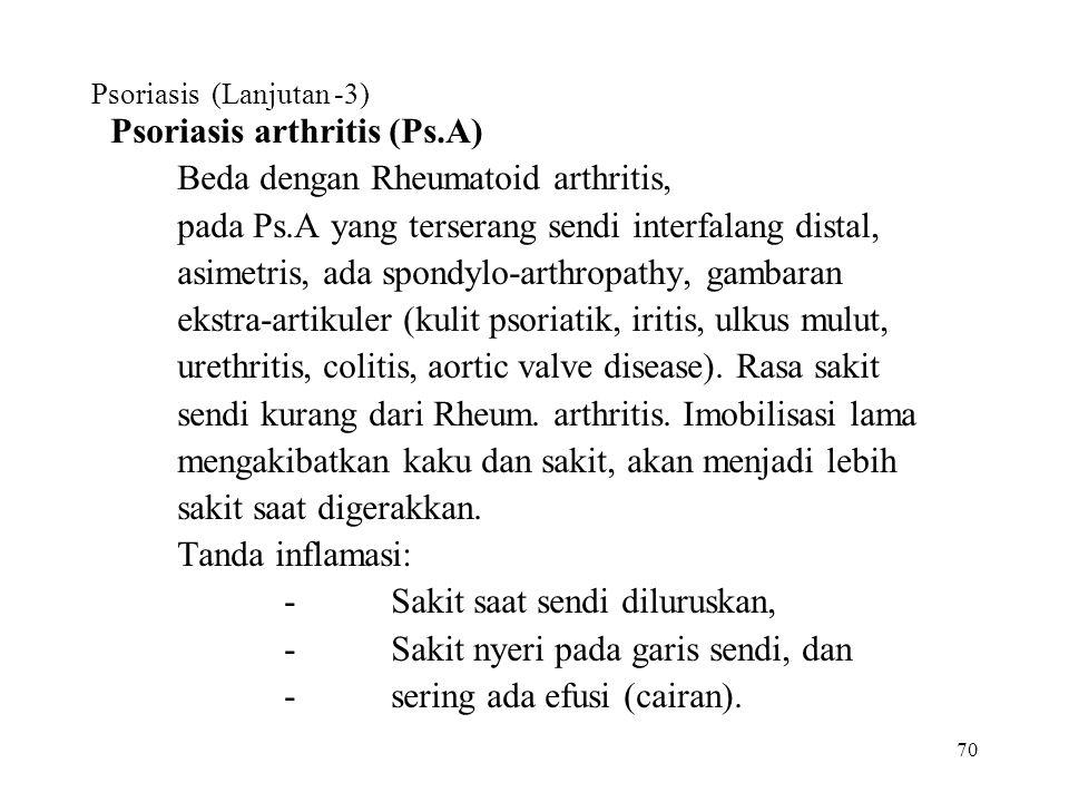 70 Psoriasis (Lanjutan -3) Psoriasis arthritis (Ps.A) Beda dengan Rheumatoid arthritis, pada Ps.A yang terserang sendi interfalang distal, asimetris,