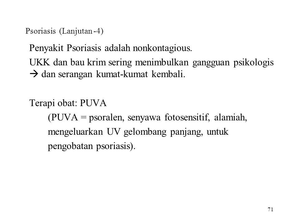 71 Psoriasis (Lanjutan -4) Penyakit Psoriasis adalah nonkontagious. UKK dan bau krim sering menimbulkan gangguan psikologis  dan serangan kumat-kumat