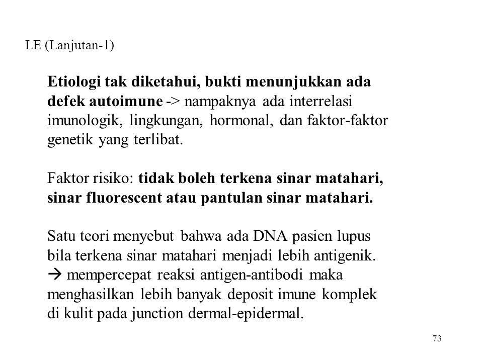 73 LE (Lanjutan-1) Etiologi tak diketahui, bukti menunjukkan ada defek autoimune -> nampaknya ada interrelasi imunologik, lingkungan, hormonal, dan fa