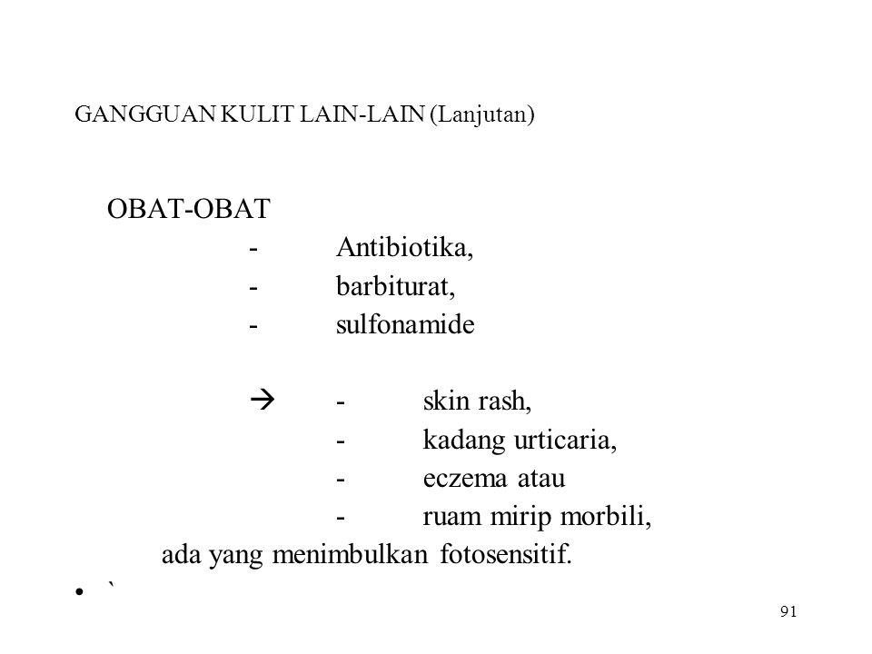 91 GANGGUAN KULIT LAIN-LAIN (Lanjutan) OBAT-OBAT -Antibiotika, -barbiturat, -sulfonamide  -skin rash, -kadang urticaria, -eczema atau -ruam mirip mor
