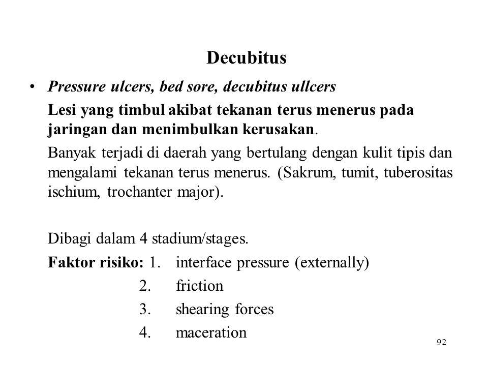 92 Decubitus Pressure ulcers, bed sore, decubitus ullcers Lesi yang timbul akibat tekanan terus menerus pada jaringan dan menimbulkan kerusakan. Banya