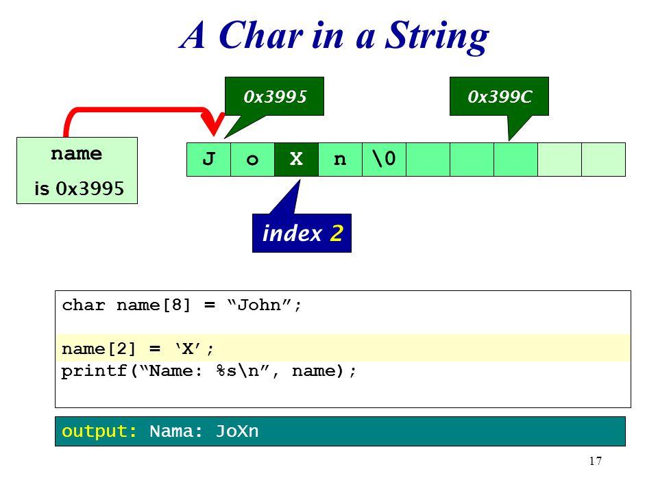 17 JoXn\0 0x39950x399C name is 0x3995 output: Nama: JoXn index 2 char name[8] = John ; name[2] = 'X'; printf( Name: %s\n , name); A Char in a String